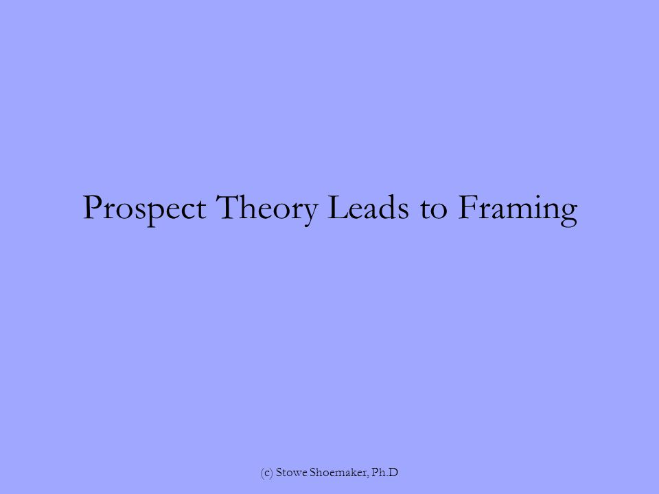 Prospect Theory Leads to Framing (c) Stowe Shoemaker, Ph.D