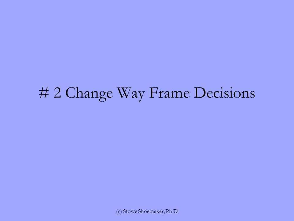 # 2 Change Way Frame Decisions (c) Stowe Shoemaker, Ph.D