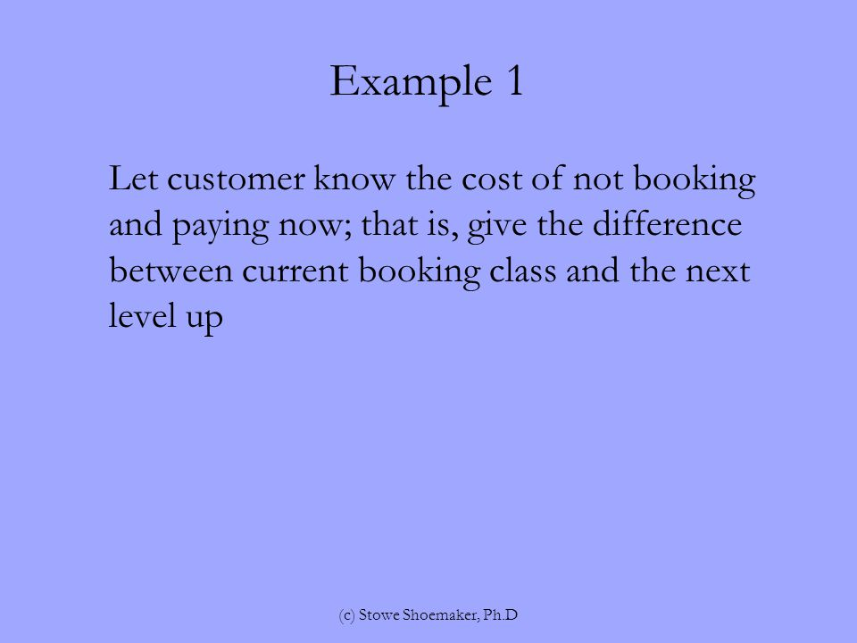 Example 1 Let customer know the cost of not booking and paying now; that is, give the difference between current booking class and the next level up (c) Stowe Shoemaker, Ph.D