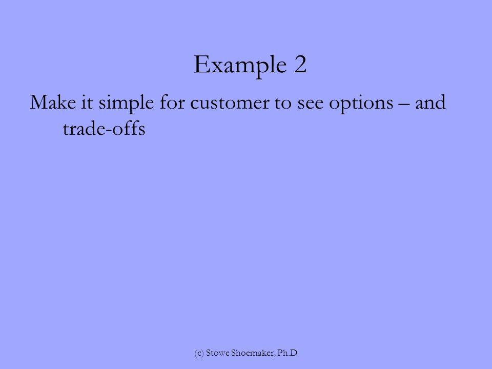 Example 2 Make it simple for customer to see options – and trade-offs (c) Stowe Shoemaker, Ph.D