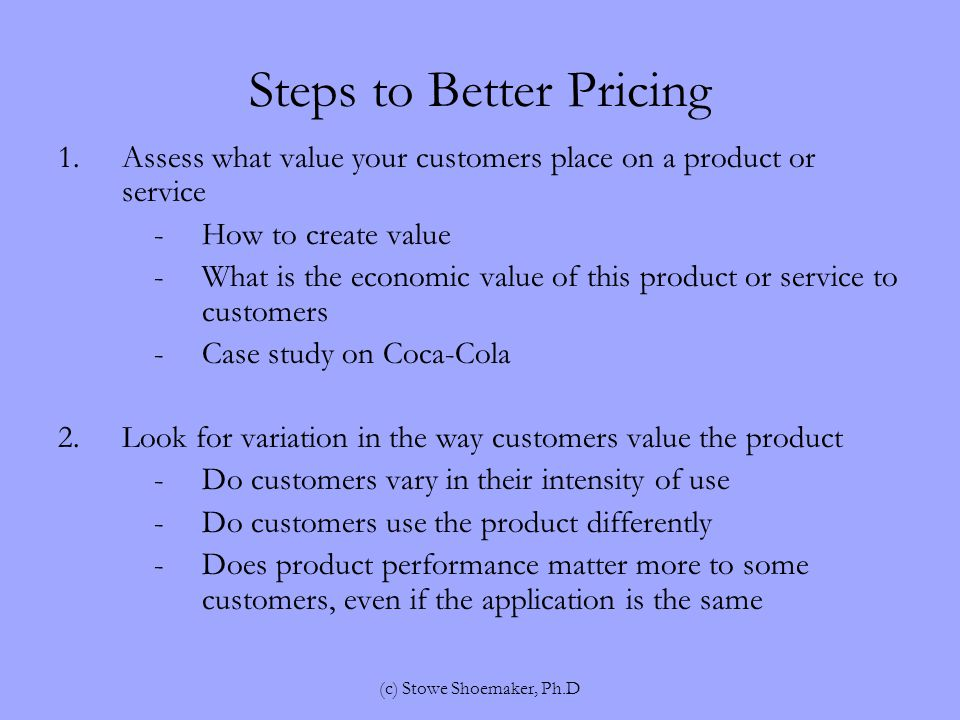 Steps to Better Pricing 1.Assess what value your customers place on a product or service -How to create value -What is the economic value of this product or service to customers -Case study on Coca-Cola 2.Look for variation in the way customers value the product -Do customers vary in their intensity of use -Do customers use the product differently -Does product performance matter more to some customers, even if the application is the same (c) Stowe Shoemaker, Ph.D
