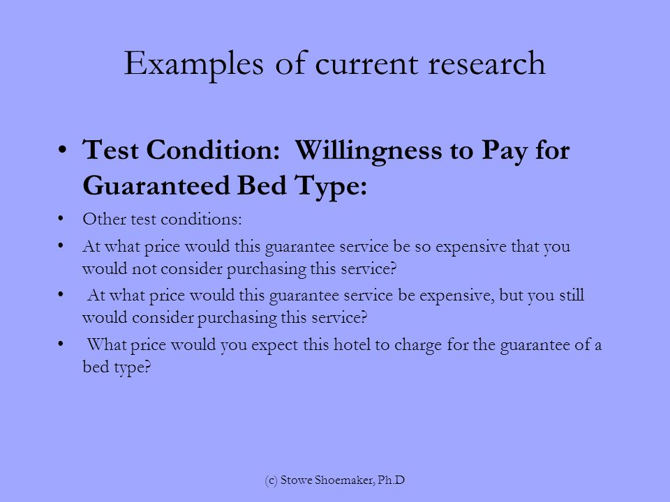 Examples of current research Test Condition: Willingness to Pay for Guaranteed Bed Type: Other test conditions: At what price would this guarantee service be so expensive that you would not consider purchasing this service.