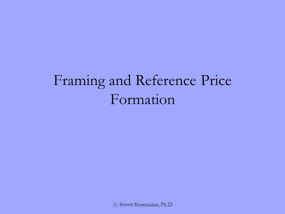 Framing and Reference Price Formation (c) Stowe Shoemaker, Ph.D