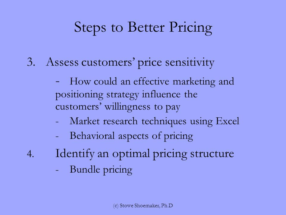 Steps to Better Pricing 5.Consider competitors reactions -Who are key current and potential competitors -If competitors are currently in this market, what actual transactional prices do they charge -Given competitors' past behavior, personalities, and organization structures, what is their goal in pricing (c) Stowe Shoemaker, Ph.D