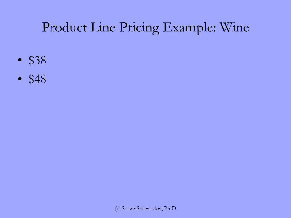 Product Line Pricing Example: Wine $38 $48 (c) Stowe Shoemaker, Ph.D