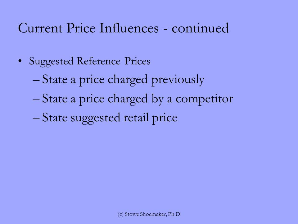 Current Price Influences - continued Suggested Reference Prices –State a price charged previously –State a price charged by a competitor –State suggested retail price (c) Stowe Shoemaker, Ph.D