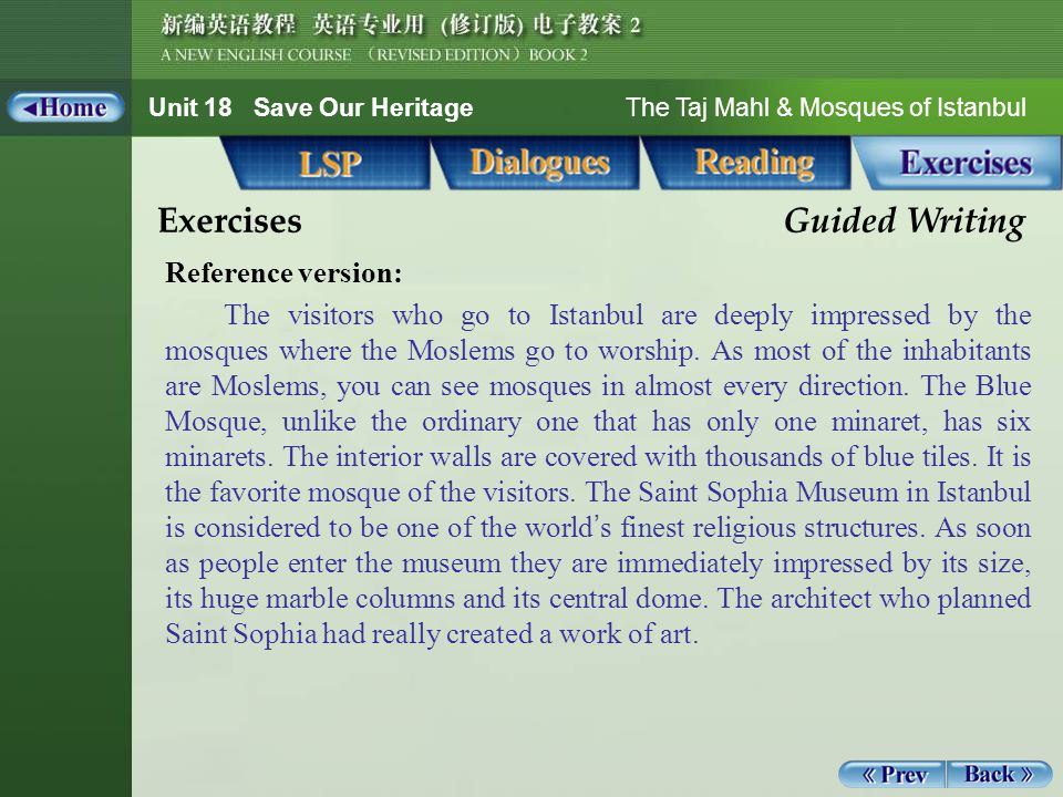 Unit 18 Save Our Heritage The Taj Mahl & Mosques of Istanbul Guided Writing 1_6 Exercises Guided Writing Reference version: The visitors who go to Istanbul are deeply impressed by the mosques where the Moslems go to worship.