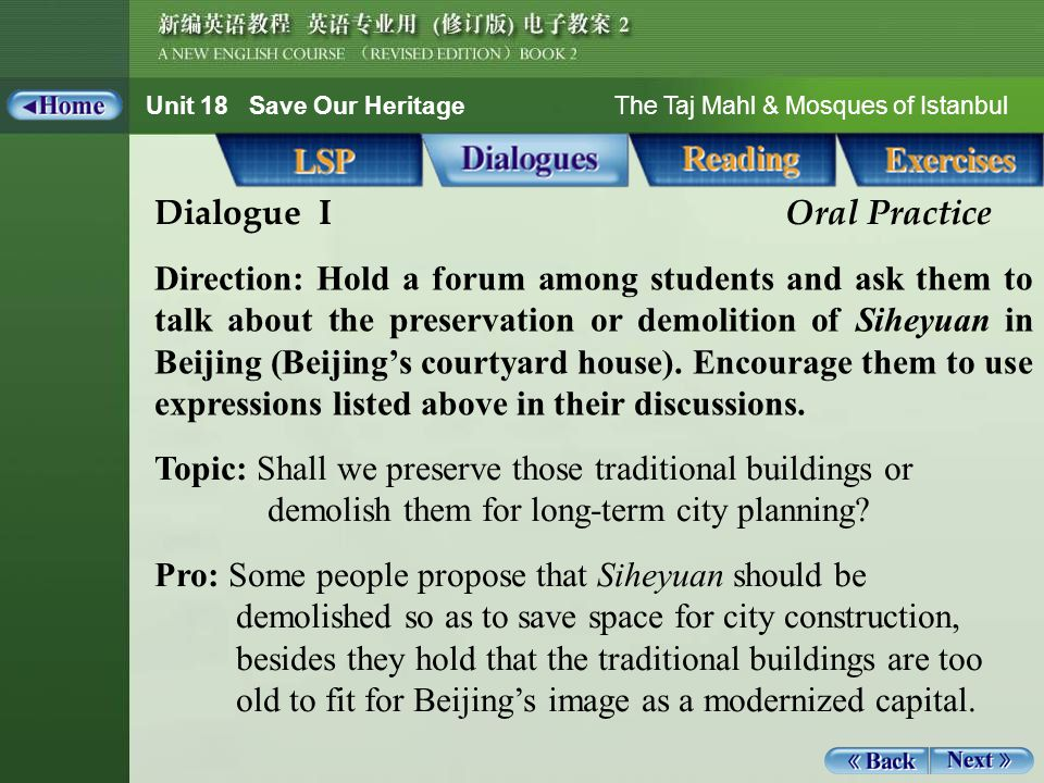 Unit 18 Save Our Heritage The Taj Mahl & Mosques of Istanbul Role-play1_1 Dialogue I Oral Practice Direction: Hold a forum among students and ask them to talk about the preservation or demolition of Siheyuan in Beijing (Beijing's courtyard house).