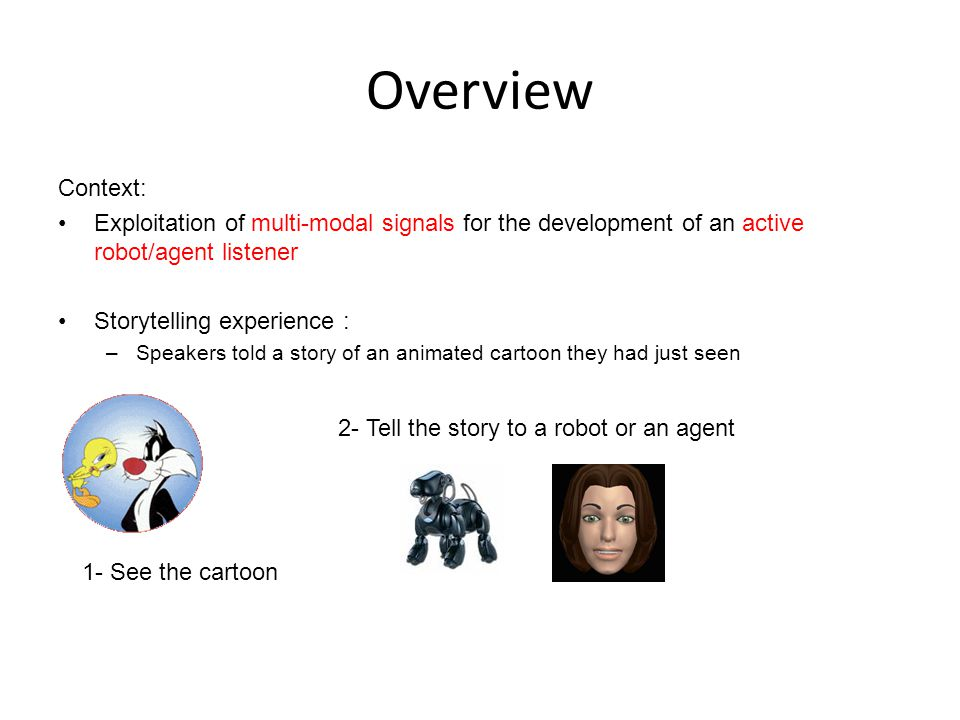 Overview Context: Exploitation of multi-modal signals for the development of an active robot/agent listener Storytelling experience : –Speakers told a