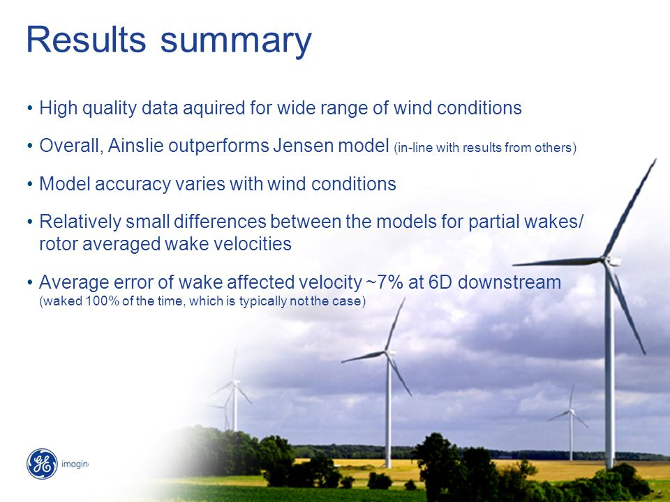 12 / GE EWEC 2010 / 5/5/2015 Results summary High quality data aquired for wide range of wind conditions Overall, Ainslie outperforms Jensen model (in-line with results from others) Model accuracy varies with wind conditions Relatively small differences between the models for partial wakes/ rotor averaged wake velocities Average error of wake affected velocity ~7% at 6D downstream (waked 100% of the time, which is typically not the case)