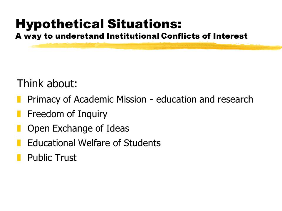 Hypothetical Situations: A way to understand Institutional Conflicts of Interest Think about: zPrimacy of Academic Mission - education and research zFreedom of Inquiry zOpen Exchange of Ideas zEducational Welfare of Students zPublic Trust