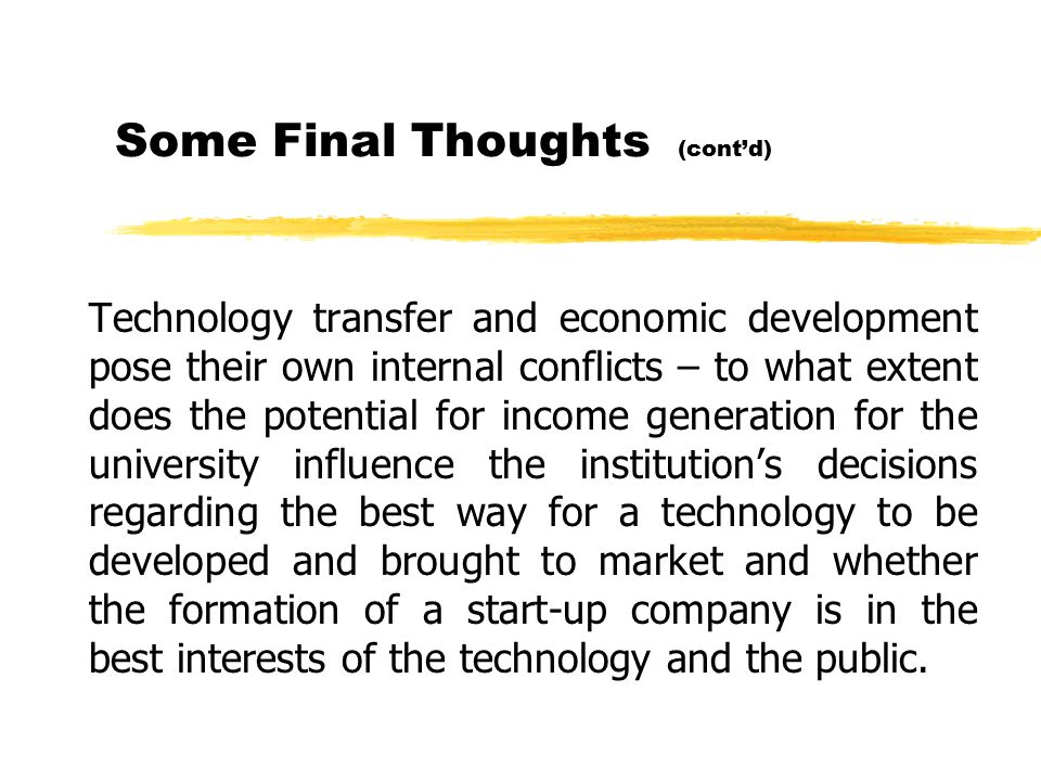 Some Final Thoughts (cont'd) Technology transfer and economic development pose their own internal conflicts – to what extent does the potential for income generation for the university influence the institution's decisions regarding the best way for a technology to be developed and brought to market and whether the formation of a start-up company is in the best interests of the technology and the public.