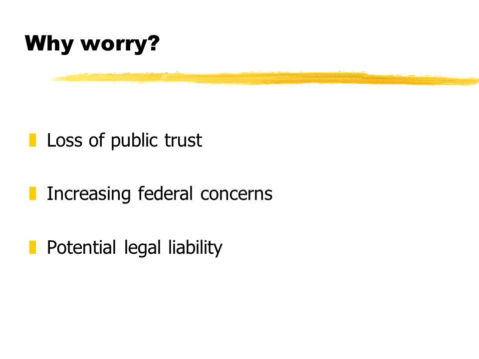 Why worry zLoss of public trust zIncreasing federal concerns zPotential legal liability