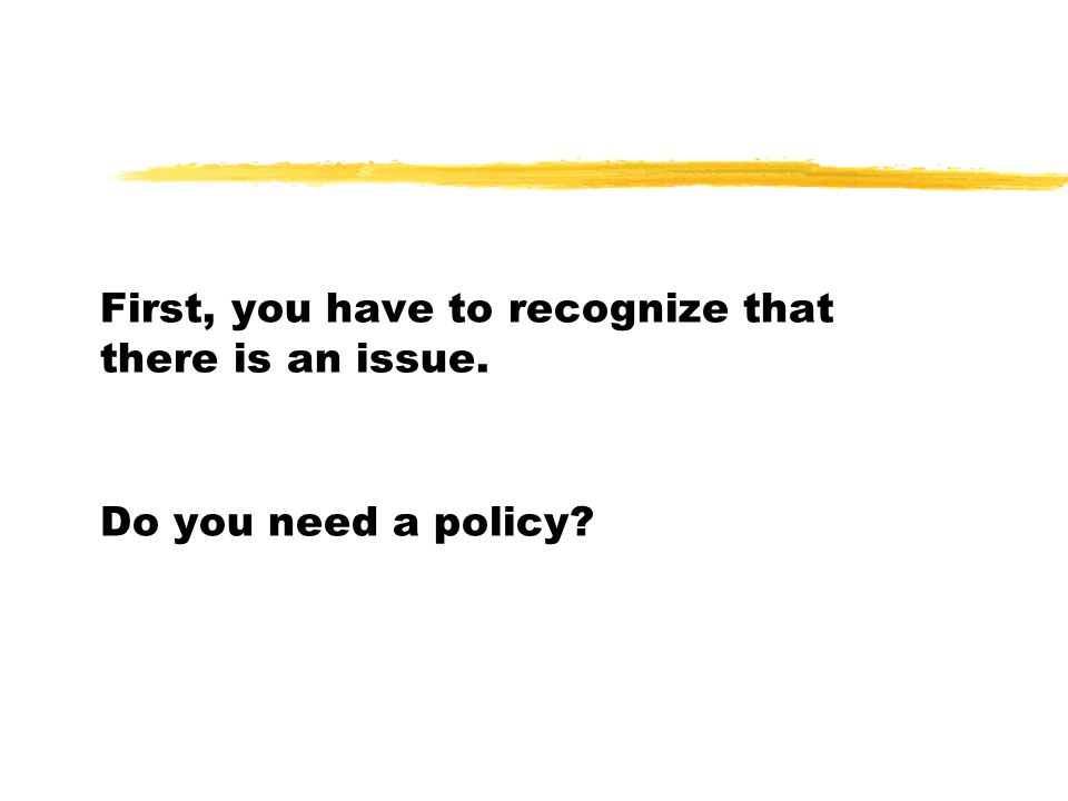 First, you have to recognize that there is an issue. Do you need a policy