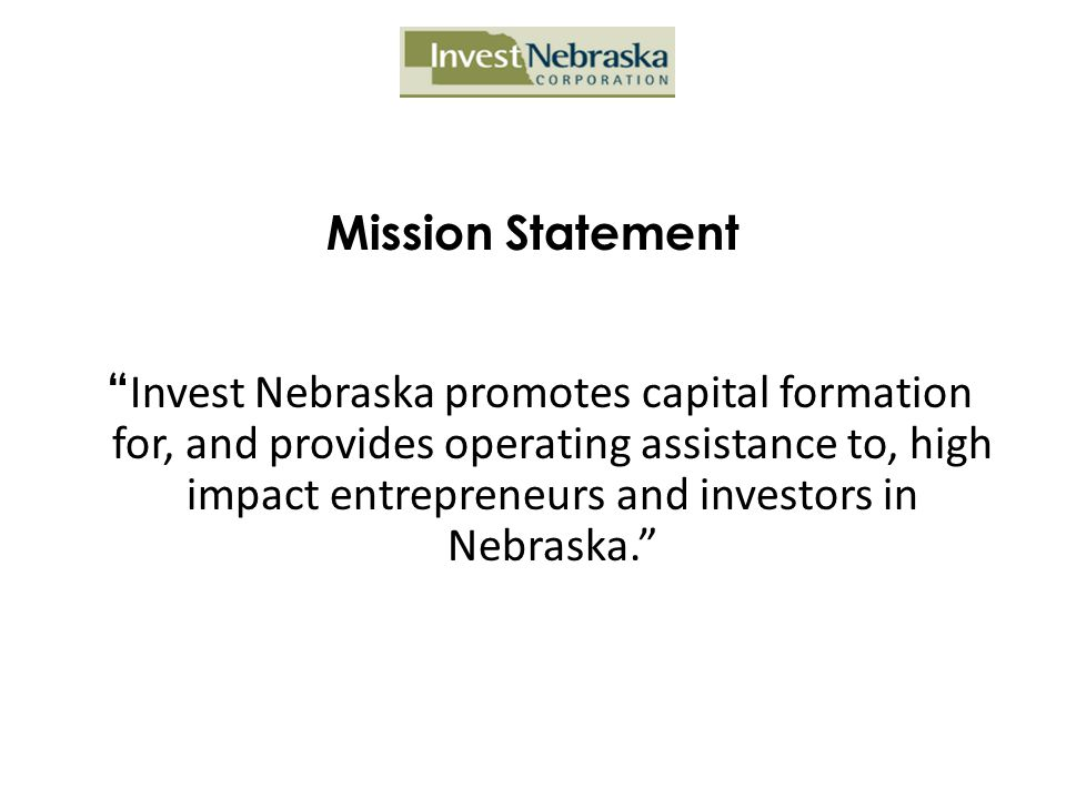 """Mission Statement """" Invest Nebraska promotes capital formation for, and provides operating assistance to, high impact entrepreneurs and investors in N"""