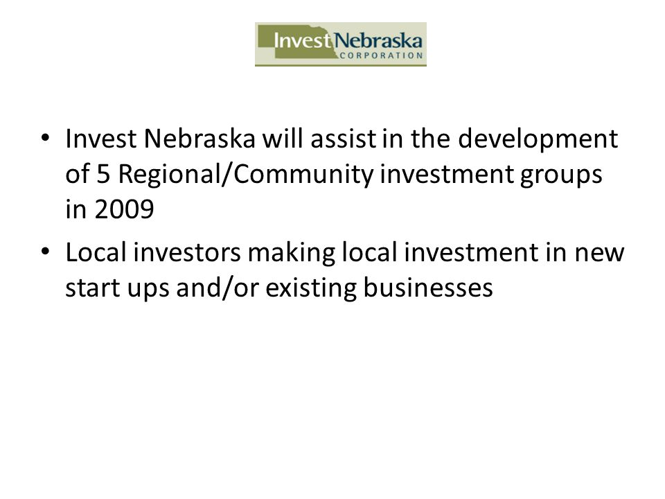 Invest Nebraska will assist in the development of 5 Regional/Community investment groups in 2009 Local investors making local investment in new start
