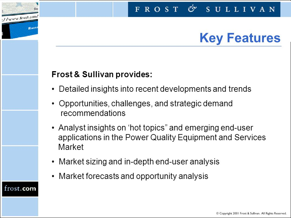 Frost & Sullivan provides: Detailed insights into recent developments and trends Opportunities, challenges, and strategic demand recommendations Analyst insights on 'hot topics and emerging end-user applications in the Power Quality Equipment and Services Market Market sizing and in-depth end-user analysis Market forecasts and opportunity analysis Key Features