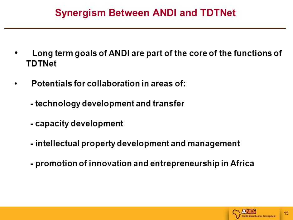 15 Synergism Between ANDI and TDTNet Long term goals of ANDI are part of the core of the functions of TDTNet Potentials for collaboration in areas of: - technology development and transfer - capacity development - intellectual property development and management - promotion of innovation and entrepreneurship in Africa