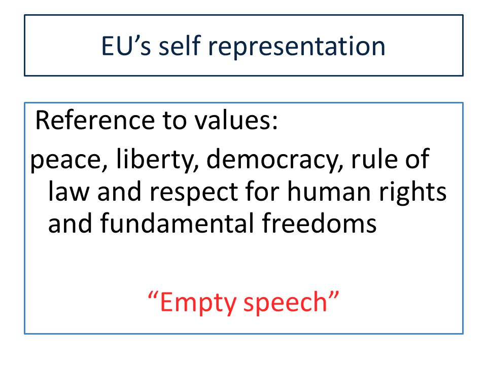 EU's self representation Reference to values: peace, liberty, democracy, rule of law and respect for human rights and fundamental freedoms Empty speech