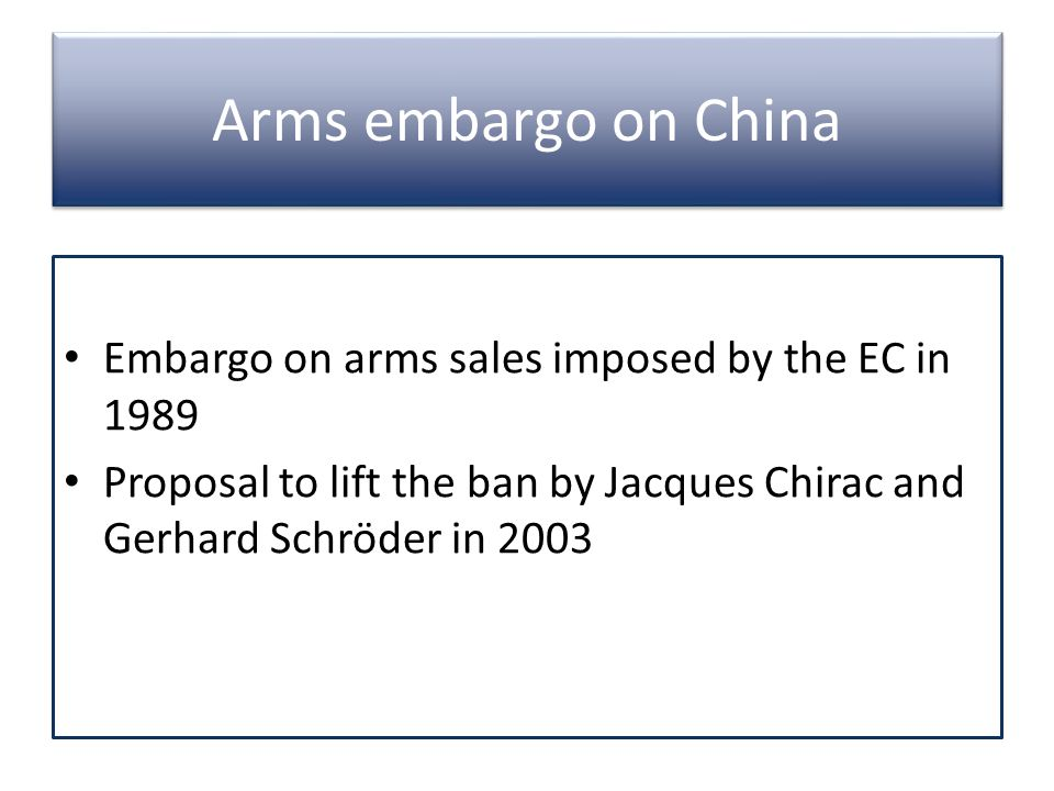 Arms embargo on China Embargo on arms sales imposed by the EC in 1989 Proposal to lift the ban by Jacques Chirac and Gerhard Schröder in 2003