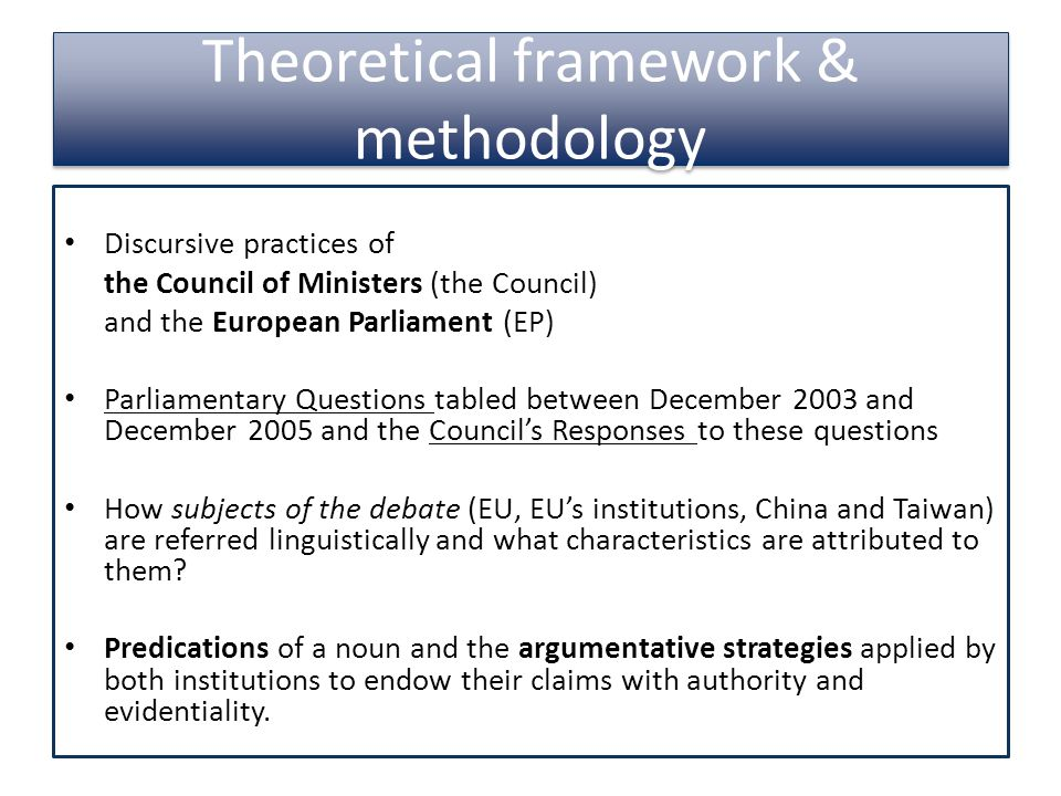 Theoretical framework & methodology Discursive practices of the Council of Ministers (the Council) and the European Parliament (EP) Parliamentary Questions tabled between December 2003 and December 2005 and the Council's Responses to these questions How subjects of the debate (EU, EU's institutions, China and Taiwan) are referred linguistically and what characteristics are attributed to them.