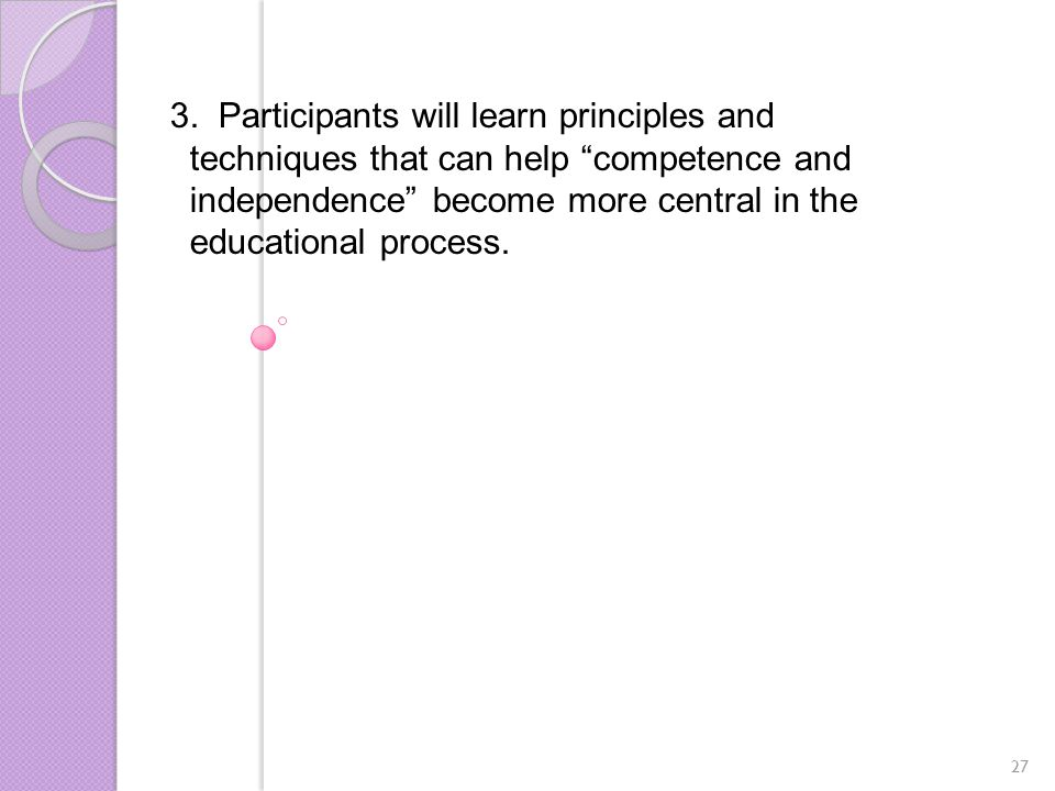 """3. Participants will learn principles and techniques that can help """"competence and independence"""" become more central in the educational process. 27"""
