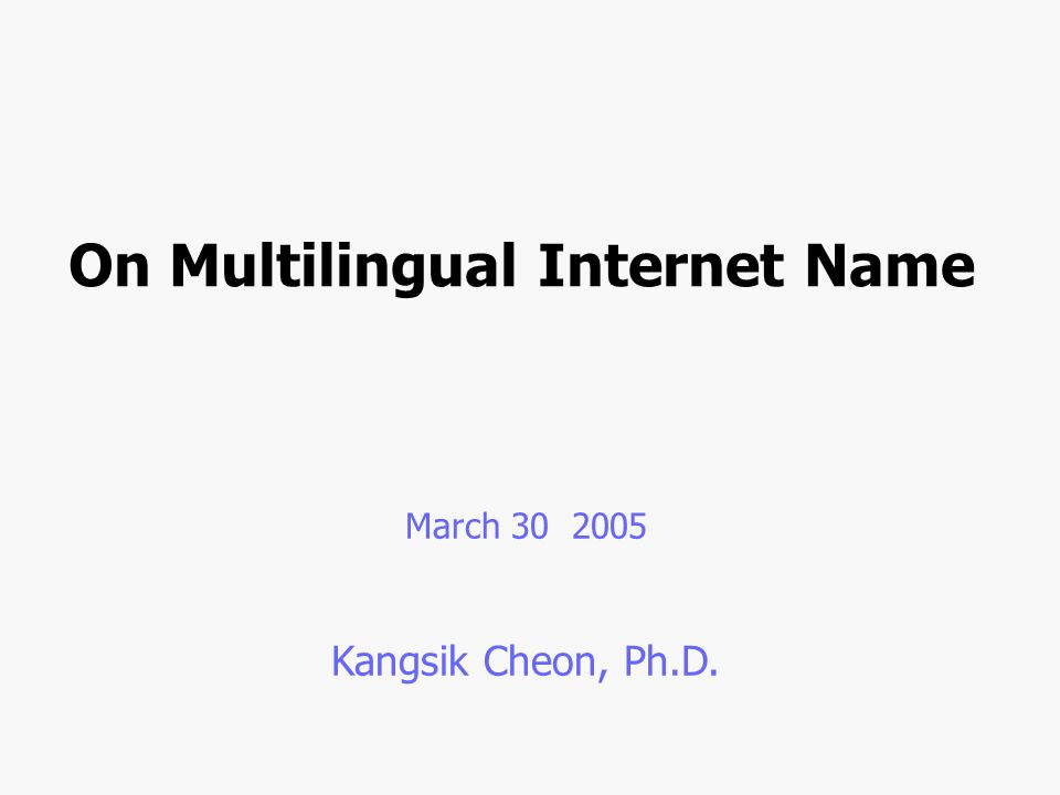 On Multilingual Internet Name March 30 2005 Kangsik Cheon, Ph.D.