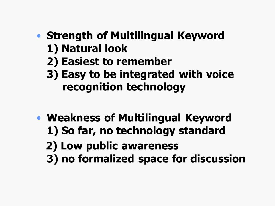 Strength of Multilingual Keyword 1) Natural look 2) Easiest to remember 3) Easy to be integrated with voice recognition technology Weakness of Multilingual Keyword 1) So far, no technology standard 2) Low public awareness 3) no formalized space for discussion