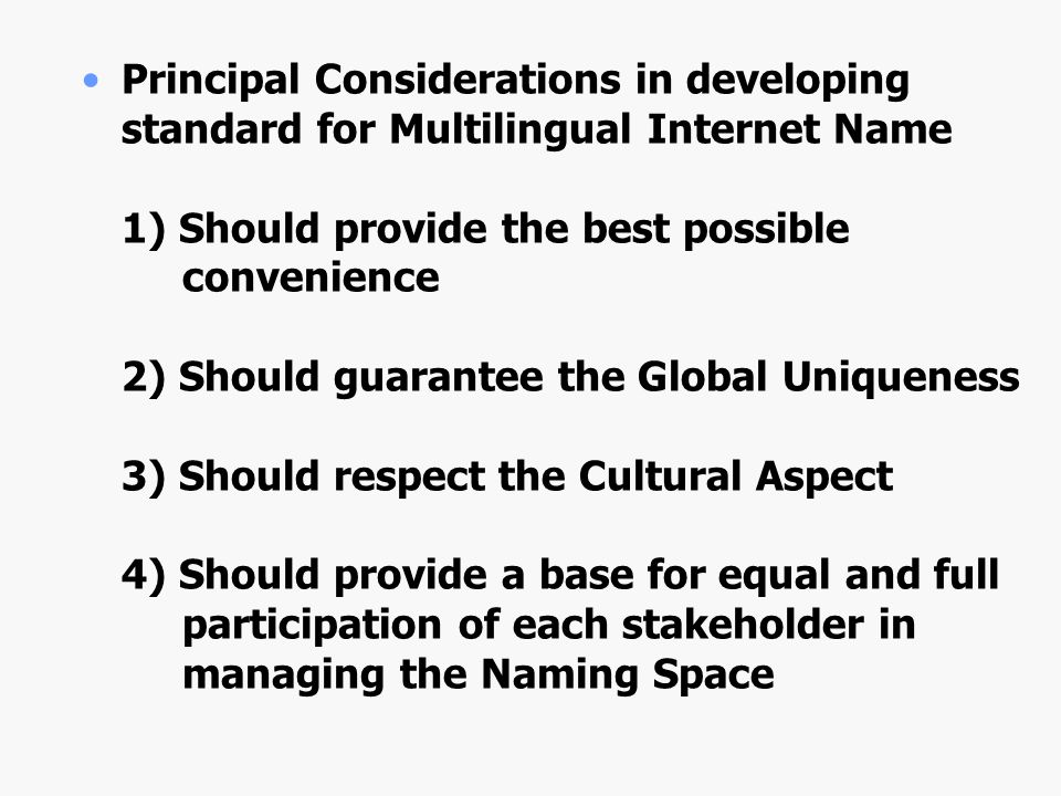 Principal Considerations in developing standard for Multilingual Internet Name 1) Should provide the best possible convenience 2) Should guarantee the Global Uniqueness 3) Should respect the Cultural Aspect 4) Should provide a base for equal and full participation of each stakeholder in managing the Naming Space