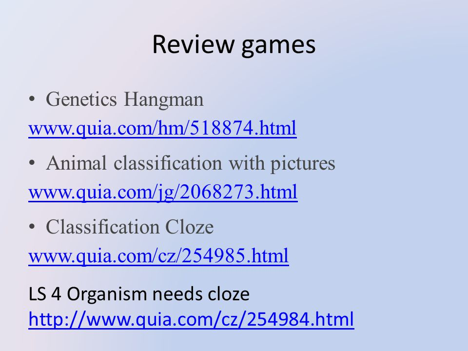 Review games Genetics Hangman www.quia.com/hm/518874.html www.quia.com/hm/518874.html Animal classification with pictures www.quia.com/jg/2068273.html www.quia.com/jg/2068273.html Classification Cloze www.quia.com/cz/254985.html www.quia.com/cz/254985.html LS 4 Organism needs cloze http://www.quia.com/cz/254984.html http://www.quia.com/cz/254984.html