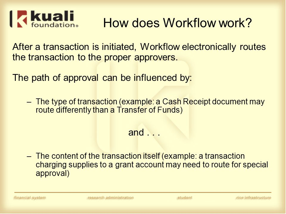 How does Workflow work? After a transaction is initiated, Workflow electronically routes the transaction to the proper approvers. The path of approval