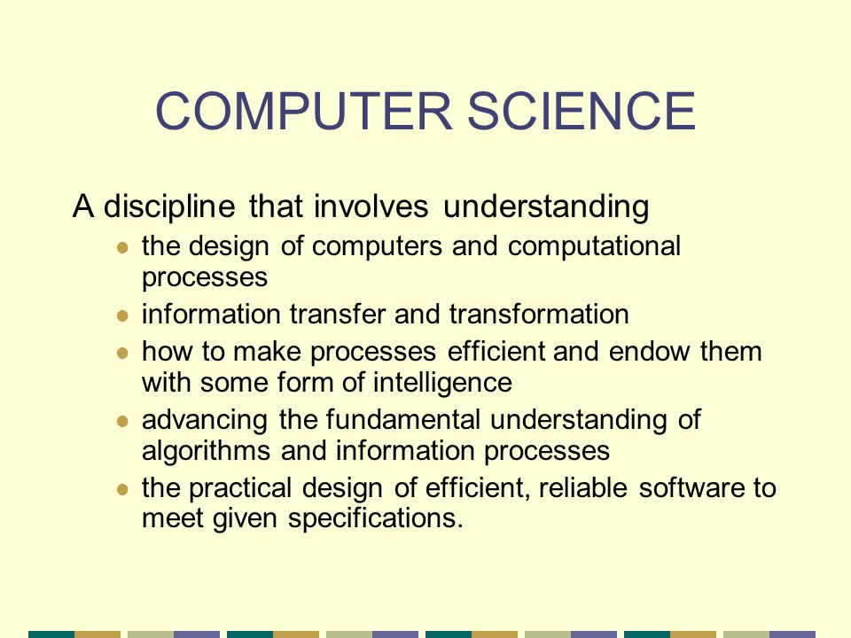 COMPUTER SCIENCE A discipline that involves understanding the design of computers and computational processes information transfer and transformation how to make processes efficient and endow them with some form of intelligence advancing the fundamental understanding of algorithms and information processes the practical design of efficient, reliable software to meet given specifications.