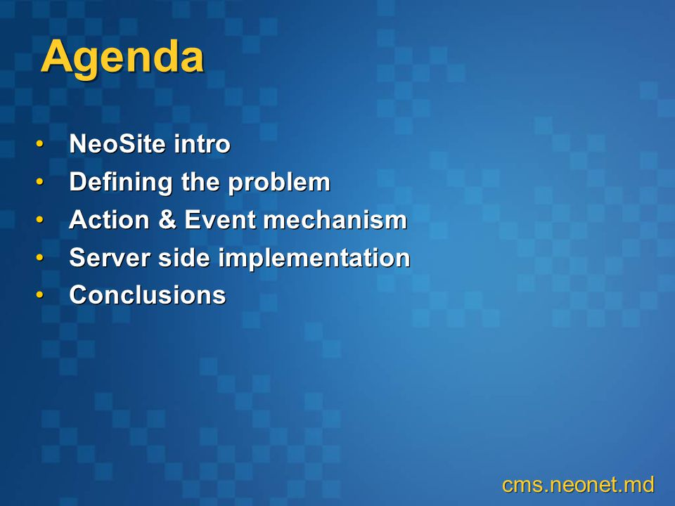 Agenda NeoSite intro Defining the problem Action & Event mechanism Server side implementation Conclusions NeoSite intro Defining the problem Action & Event mechanism Server side implementation Conclusions cms.neonet.md