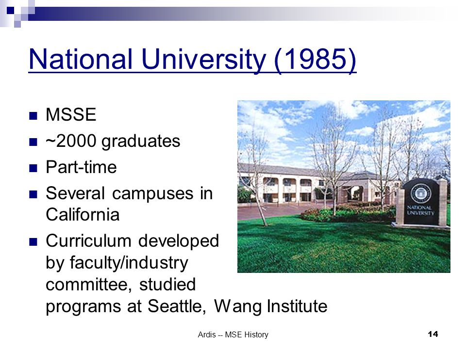 Ardis -- MSE History 14 National University (1985) MSSE ~2000 graduates Part-time Several campuses in California Curriculum developed by faculty/industry committee, studied programs at Seattle, Wang Institute