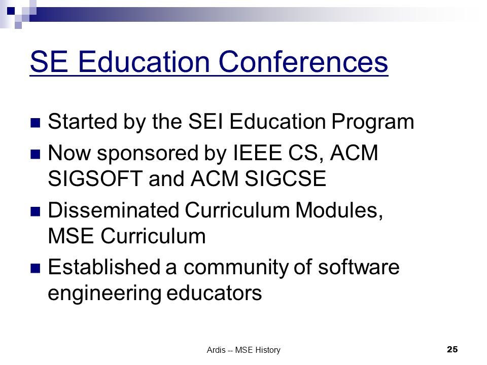 Ardis -- MSE History 25 SE Education Conferences Started by the SEI Education Program Now sponsored by IEEE CS, ACM SIGSOFT and ACM SIGCSE Disseminated Curriculum Modules, MSE Curriculum Established a community of software engineering educators
