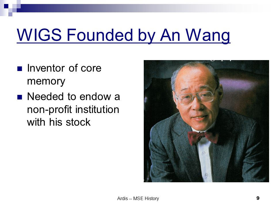 Ardis -- MSE History 9 WIGS Founded by An Wang Inventor of core memory Needed to endow a non-profit institution with his stock