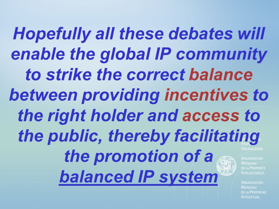 Hopefully all these debates will enable the global IP community to strike the correct balance between providing incentives to the right holder and access to the public, thereby facilitating the promotion of a balanced IP system