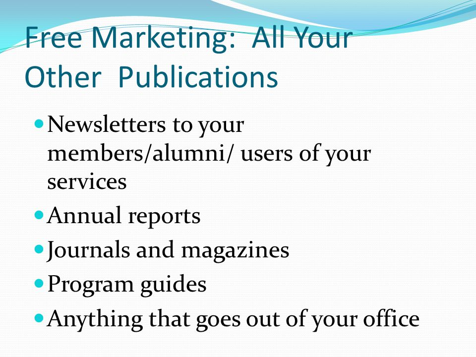Free Marketing: All Your Other Publications Newsletters to your members/alumni/ users of your services Annual reports Journals and magazines Program g