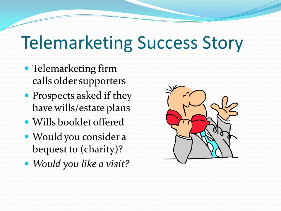 Telemarketing Success Story Telemarketing firm calls older supporters Prospects asked if they have wills/estate plans Wills booklet offered Would you