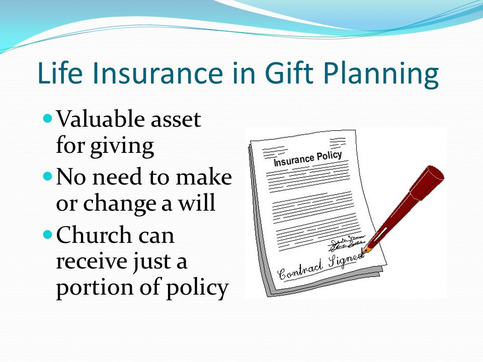 Life Insurance in Gift Planning Valuable asset for giving No need to make or change a will Church can receive just a portion of policy