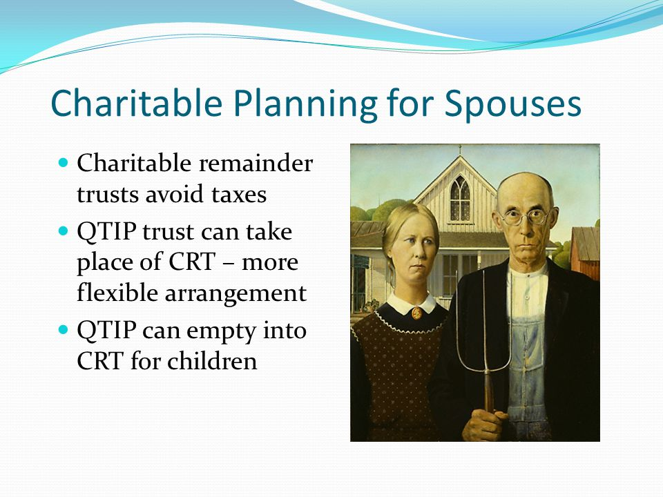 Charitable Planning for Spouses Charitable remainder trusts avoid taxes QTIP trust can take place of CRT – more flexible arrangement QTIP can empty in
