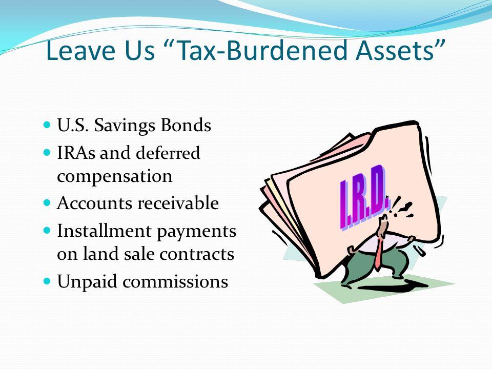 "Leave Us ""Tax-Burdened Assets"" U.S. Savings Bonds IRAs and deferred compensation Accounts receivable Installment payments on land sale contracts Unpai"