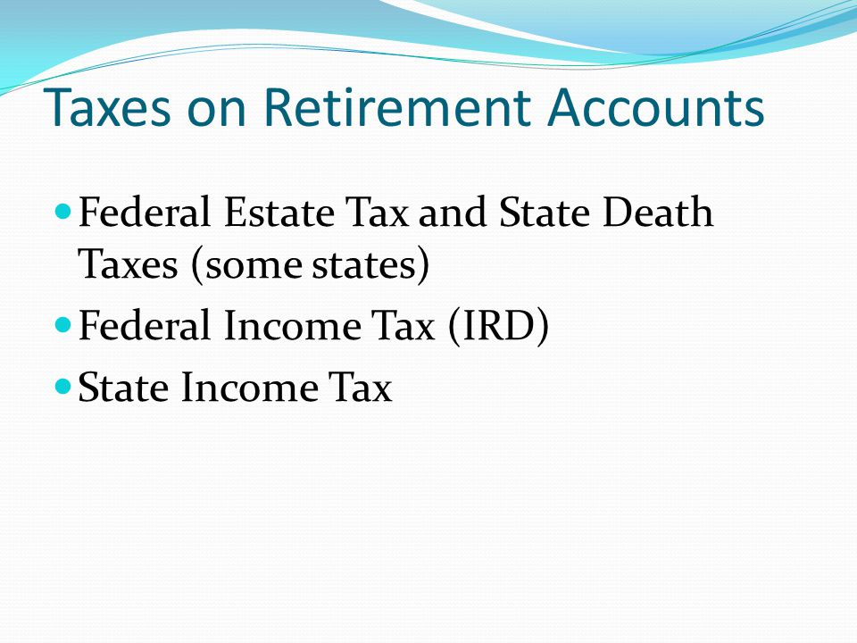 Taxes on Retirement Accounts Federal Estate Tax and State Death Taxes (some states) Federal Income Tax (IRD) State Income Tax