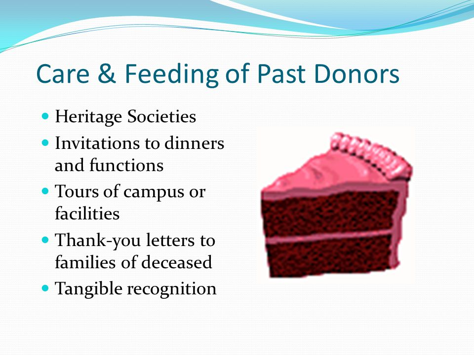 Care & Feeding of Past Donors Heritage Societies Invitations to dinners and functions Tours of campus or facilities Thank-you letters to families of d
