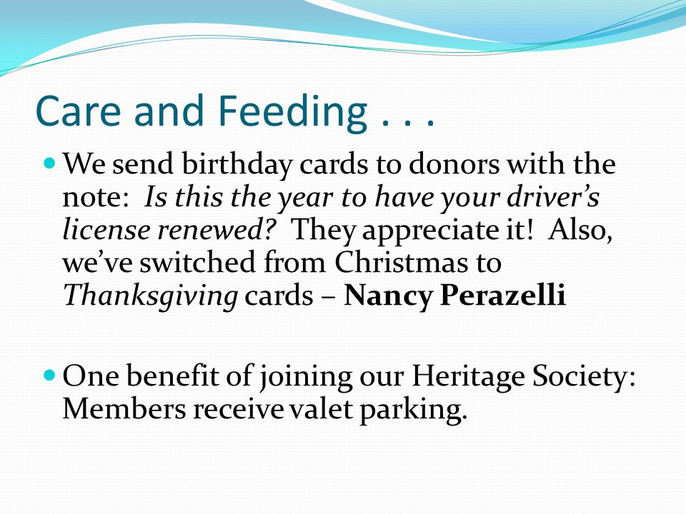 Care and Feeding... We send birthday cards to donors with the note: Is this the year to have your driver's license renewed? They appreciate it! Also,