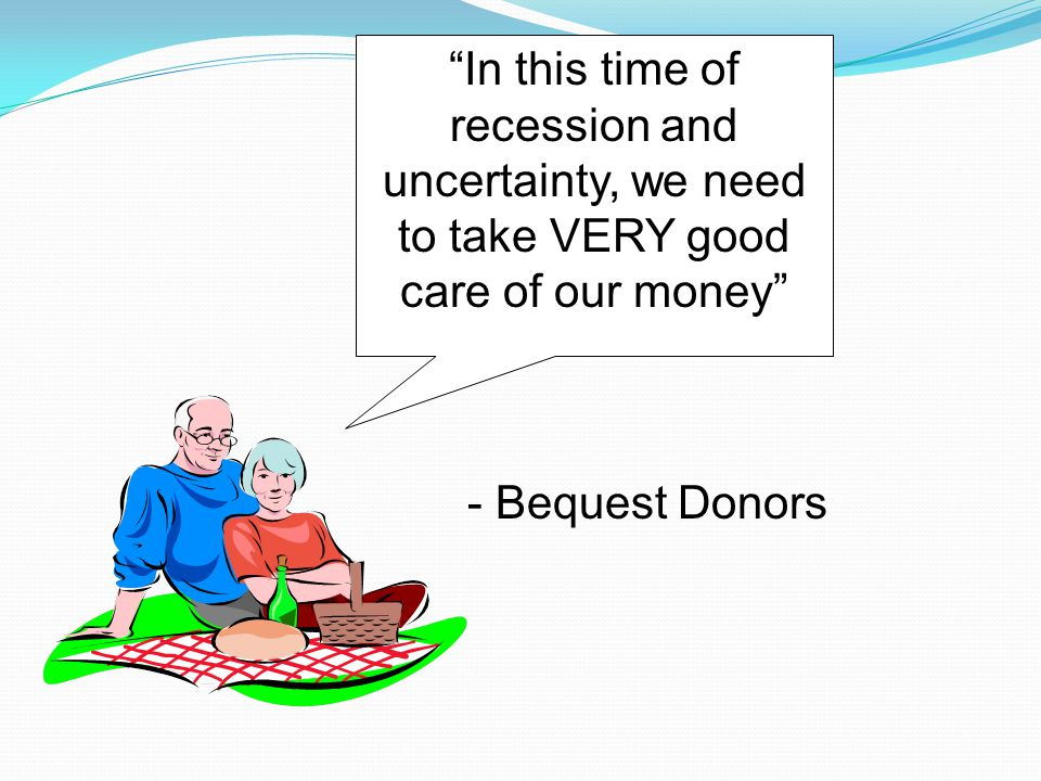 """""""In this time of recession and uncertainty, we need to take VERY good care of our money"""" - Bequest Donors"""