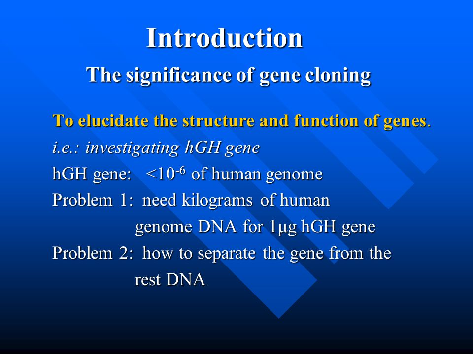 Introduction The significance of gene cloning To elucidate the structure and function of genes. i.e.: investigating hGH gene hGH gene: <10 -6 of human