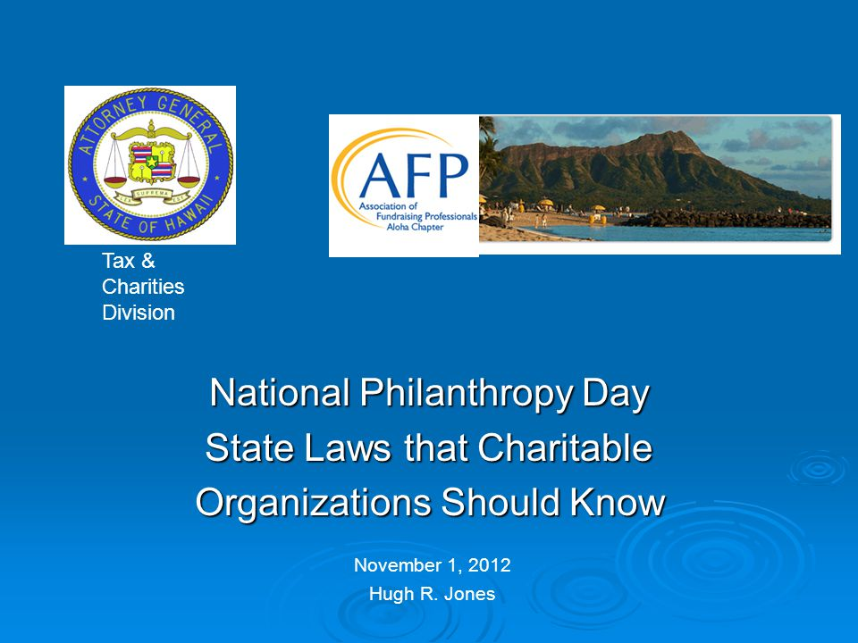 National Philanthropy Day State Laws that Charitable Organizations Should Know November 1, 2012 Hugh R. Jones Tax & Charities Division