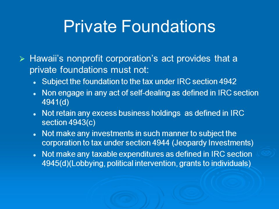 Private Foundations   Hawaii's nonprofit corporation's act provides that a private foundations must not: Subject the foundation to the tax under IRC