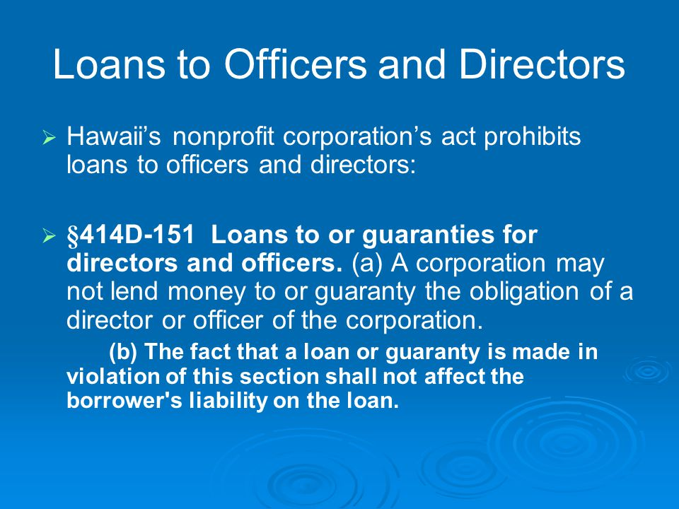 Loans to Officers and Directors   Hawaii's nonprofit corporation's act prohibits loans to officers and directors:   §414D-151 Loans to or guaranti